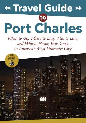 Travel Guide to Port Charles: When to Go, Where to Live, Who to Love and Who to Never, Ever Cross in America's Most Dramatic Cit