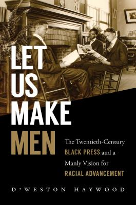 Let Us Make Men: The Twentieth-Century Black Press and a Manly Vision for Racial Advancement