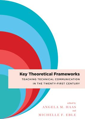 Key Theoretical Frameworks: Teaching Technical Communication in the Twenty-First Century