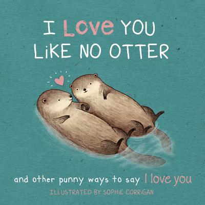 I Love You Like No Otter: And Other Punny Ways to Say I Love You