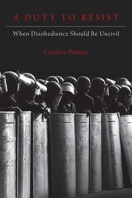 A Duty to Resist: When Disobedience Should Be Uncivil