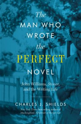 The Man Who Wrote the Perfect Novel: John Williams, Stoner, and the Writing Life