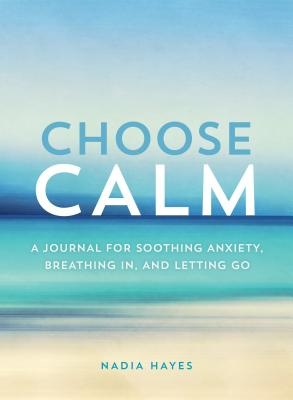Choose Calm: A Journal for Healing Anxiety, Breathing In, and Letting Go