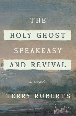 The Holy Ghost Speakeasy and Revival: A Novel of Fire and Water