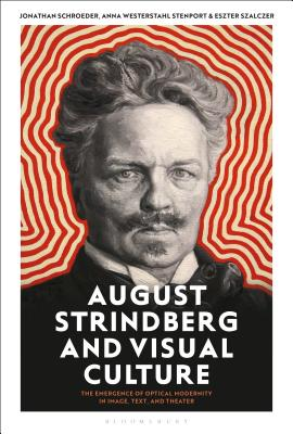 August Strindberg and Visual Culture: The Emergence of Optical Modernity in Image, Text and Theatre