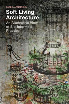 Soft Living Architecture: An Alternative View of Bio-informed Practice