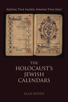 The Holocaust's Jewish Calendars: Keeping Time Sacred, Making Time Holy