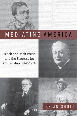 Mediating America: Black and Irish Press and the Struggle for Citizenship, 1870-1914