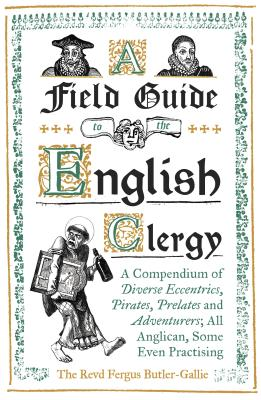 A Field Guide to the English Clergy: A Compendium of Diverse Eccentrics, Pirates, Prelates and Adventurers; All Anglican, Some E