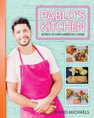 Pablo's Kitchen: Secrets of Latin American Cuisine
