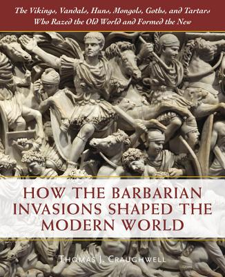 How the Barbarian Invasions Shaped the Modern World: The Vikings, Vandals, Huns, Mongols, Goths, and Tartars Who Razed the Old W