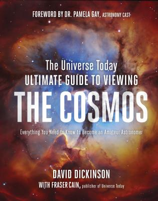 The Universe Today Ultimate Guide to Viewing The Cosmos: Everything You Need to Know to Become an Amateur Astronomer