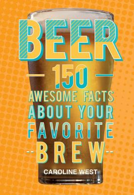 Beer: 150 Awesome Facts About Your Favorite Brew