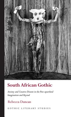South African Gothic: Anxiety and Creative Dissent in the Post-apartheid Imagination and Beyond