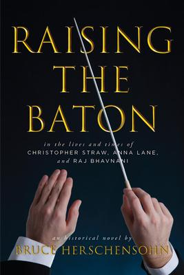 Raising the Baton: In the Lives and Times of ...christopher Straw, Anna Lane, and Raj Bhavnani