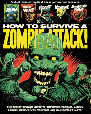 How to Survive a Zombie Attack!: The Deadly Serious Guide to Surviving Zombies, Aliens, Robots, Werewolves, Vamires, and Man-eat