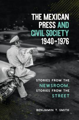 The Mexican Press and Civil Society, 1940-1976: Stories from the Newsroom, Stories from the Street