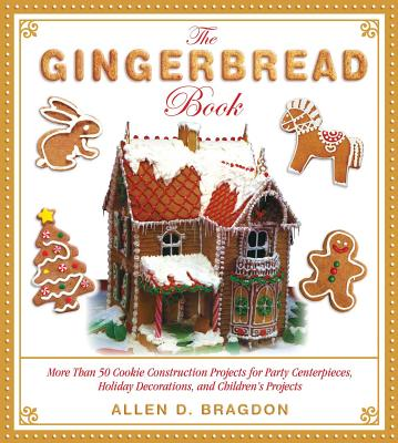 The Gingerbread Book: More Than 50 Cookie Construction Projects for Party Centerpieces, Holiday Decorations, and Children's Proj