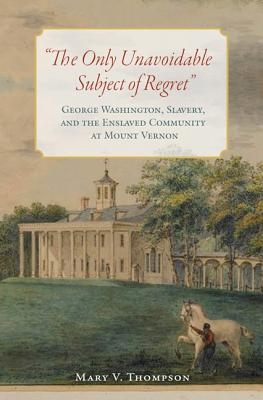 The Only Unavoidable Subject of Regret: George Washington, Slavery, and the Enslaved Community at Mount Vernon