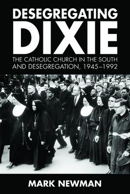 Desegregating Dixie: The Catholic Church in the South and Desegregation 1945-1992