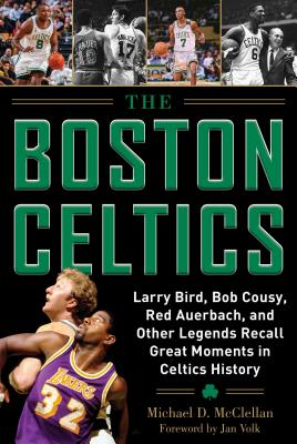 Boston Celtics: Larry Bird, Bob Cousy, Red Auerbach, and Other Legends Recall Great Moments in Celtics History