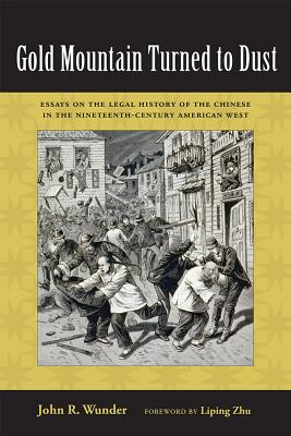 Gold Mountain Turned to Dust: Essays on the Legal History of the Chinese in the Nineteenth-century American West