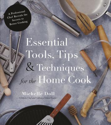 Essential Tools, Tips & Techniques for the Home Cook: A Professional Chef Reveal the Secrets to Better Cooking