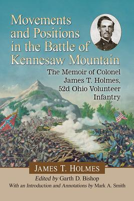 Movements and Positions in the Battle of Kennesaw Mountain: The Memoir of Colonel James T. Holmes, 52d Ohio Volunteer Infantry
