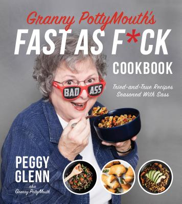 Granny Pottymouth's Fast As F*ck Cookbook: Tried-and-True Recipes Seasoned With Sass