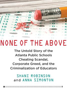 None of the Above: The Untold Story of the Atlanta Public Schools Cheating Scandal, Corporate Greed, and the Criminalization of
