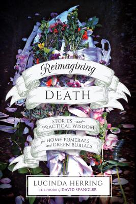 Reimagining Death: Stories and Practical Wisdom for Home Funerals and Green Burials