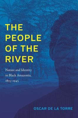 The People of the River: Nature and Identity in Black Amazonia, 1835-1945