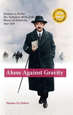 Alone Against Gravity: Einstein in Berlin: The Turbulent Birth of the Theory of Relativity, 1914-1918