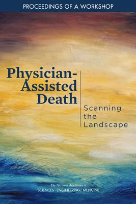 Physician-Assisted Death: Scanning the Landscape: Proceedings of a Workshop