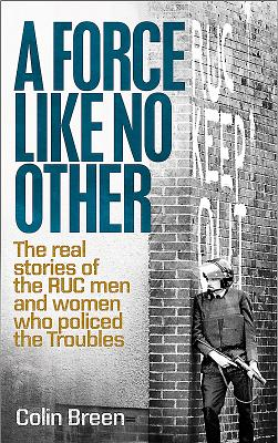 A Force Like No Other: The Real Stories of the RUC Man and Women Who Policed the Troubles