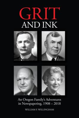 Grit and Ink: An Oregon Family's Adventures in Newspapering, 1908–2018