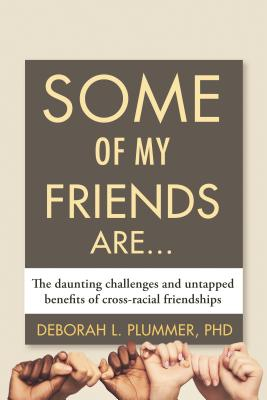 Some of My Friends Are...: The Daunting Challenges and Untapped Benefits of Cross-racial Friendships