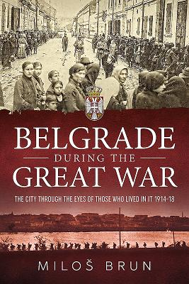 Belgrade During the Great War: The City Through the Eyes of Those Who Lived in It, 1914-18