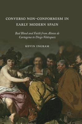 Converso Non-Conformism in Early Modern Spain: Bad Blood and Faith from Alonso De Cartagena to Diego Velázquez
