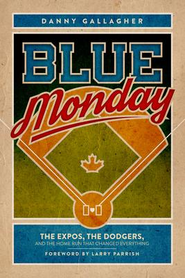 Blue Monday: How an American Hero's Home Run Deflated the Montreal Expos, a City, a Province, and a Nation