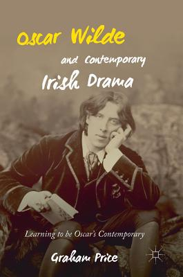 Oscar Wilde and Contemporary Irish Drama: Learning to Be Oscar's Contemporary