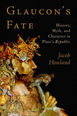 Glaucon's Fate: History, Myth, and Character in Plato's Republic