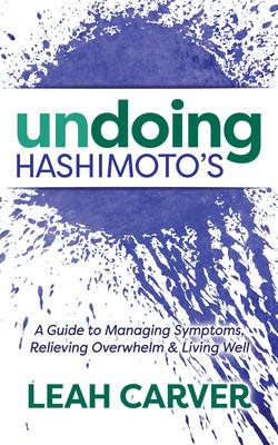 Undoing Hashimoto's: A Guide to Managing Symptoms, Relieving Overwhelm, and Living Well
