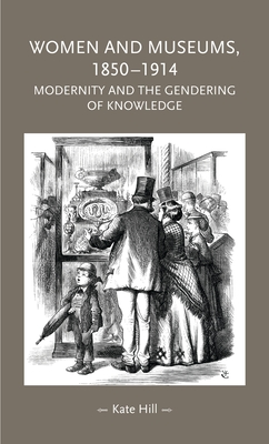 Women and Museums, 1850-1914: Modernity and the Gendering of Knowledge