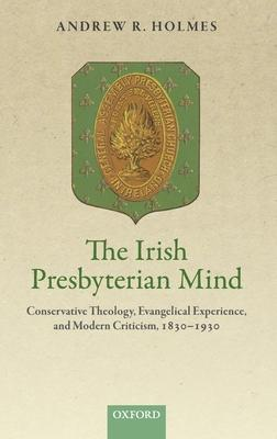 The Irish Presbyterian Mind: Conservative Theology, Evangelical Experience, and Modern Criticism, 1830-1930