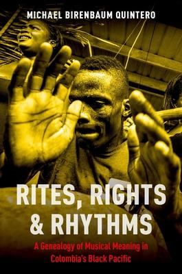 Rites, Rights & Rhythms: A Genealogy of Musical Meaning in Colombia's Black Pacific