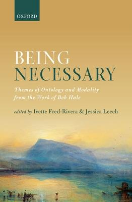 Being Necessary: Themes of Ontology and Modality from the Work of Bob Hale