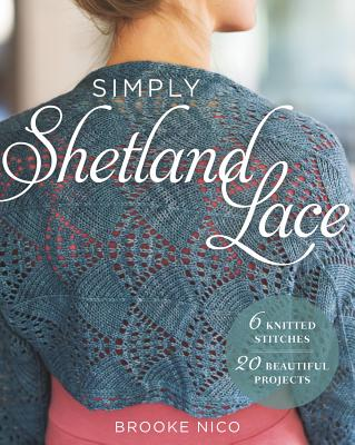 Simply Shetland Lace: 6 Knitted Stitches, 20 Beautiful Projects
