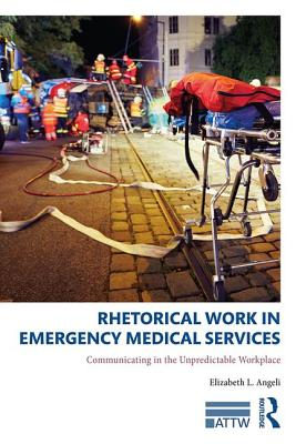 Rhetorical Work in Emergency Medical Services: Communicating in the Unpredictable Workplace