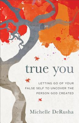 True You: Letting Go of Your False Self to Uncover the Person God Created